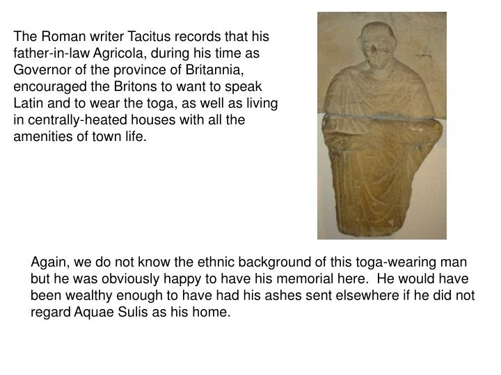 The Roman writer Tacitus records that his father-in-law Agricola, during his time as Governor of the province of Britannia, encouraged the Britons to want to speak Latin and to wear the toga, as well as living in centrally-heated houses with all the amenities of town life.