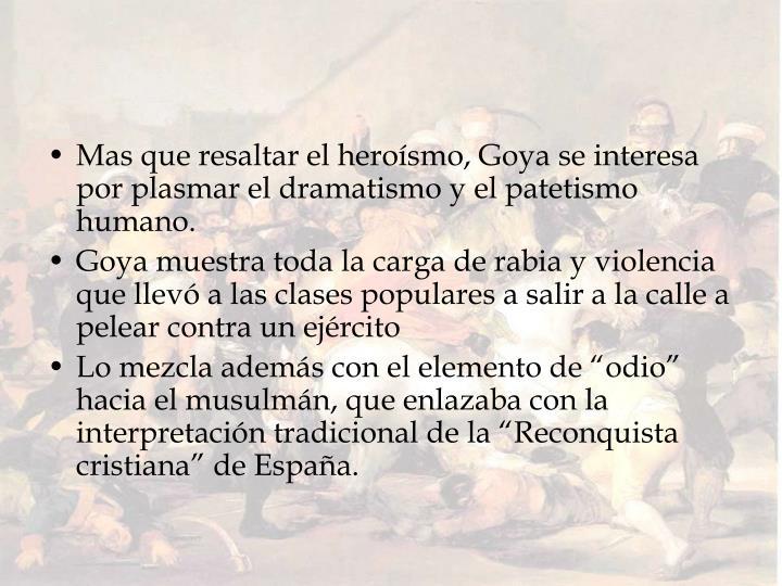 Mas que resaltar el heroísmo, Goya se interesa por plasmar el dramatismo y el patetismo humano.