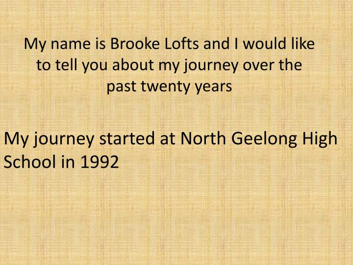 my name is brooke lofts and i would like to tell you about my journey over the past twenty years n.