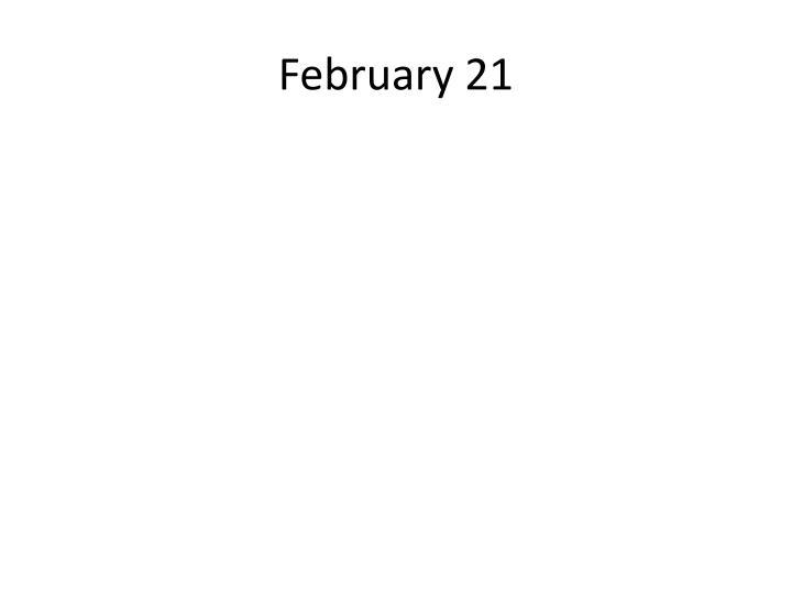 February 21