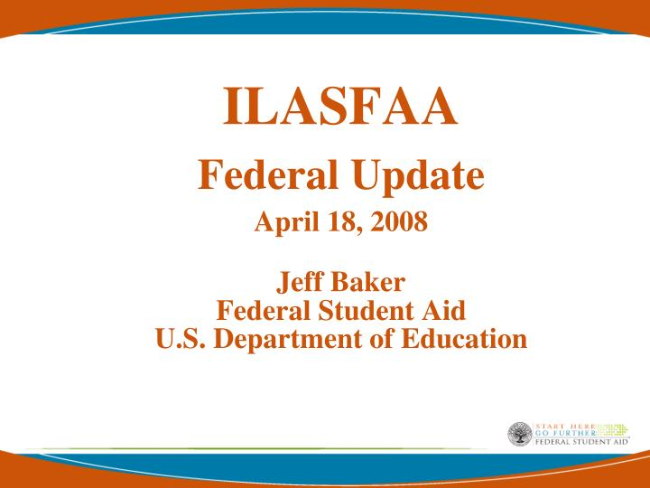 Ilasfaa federal update april 18 2008 jeff baker federal student aid u s department of education