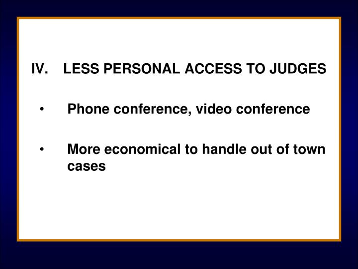 IV.	LESS PERSONAL ACCESS TO JUDGES