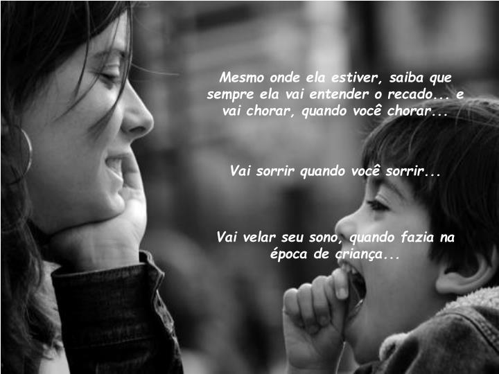 Mesmo onde ela estiver, saiba que sempre ela vai entender o recado... e vai chorar, quando você chorar...