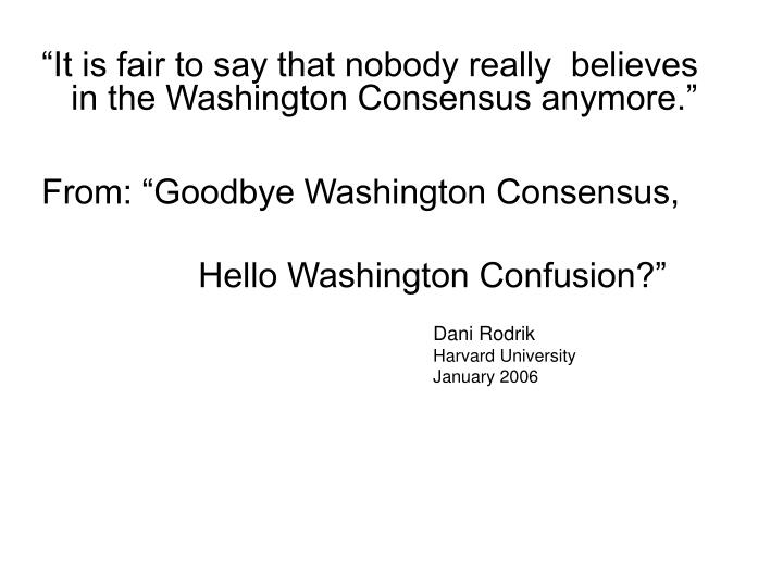 """""""It is fair to say that nobody really  believes in the Washington Consensus anymore."""""""