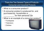 there are two general types of products consumer and industrial products