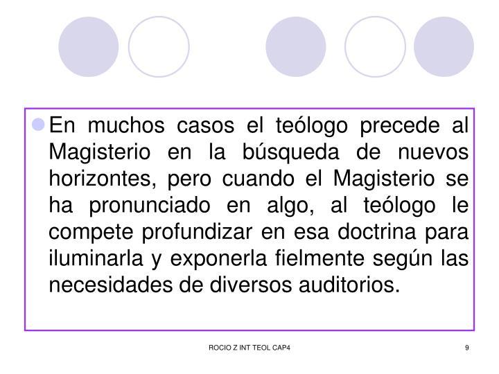 En muchos casos el teólogo precede al Magisterio en la búsqueda de nuevos horizontes, pero cuando el Magisterio se ha pronunciado en algo, al teólogo le compete profundizar en esa doctrina para iluminarla y exponerla fielmente según las necesidades de diversos auditorios.