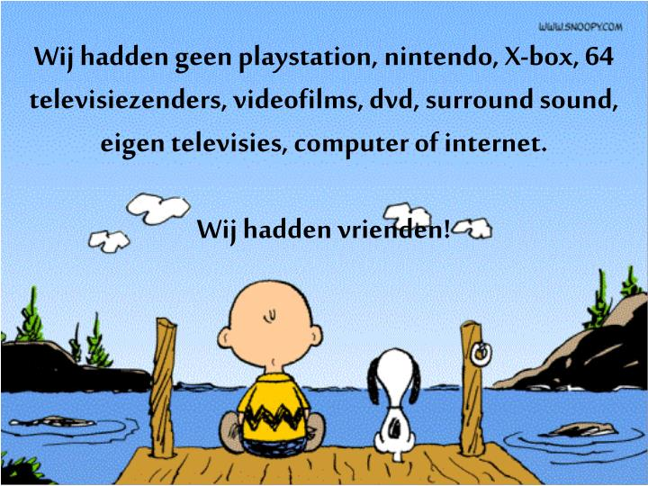 Wij hadden geen playstation, nintendo, X-box, 64 televisiezenders, videofilms, dvd, surround sound, eigen televisies, computer of internet.
