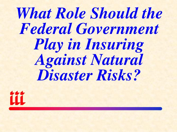 What Role Should the Federal Government Play in Insuring Against Natural Disaster Risks?