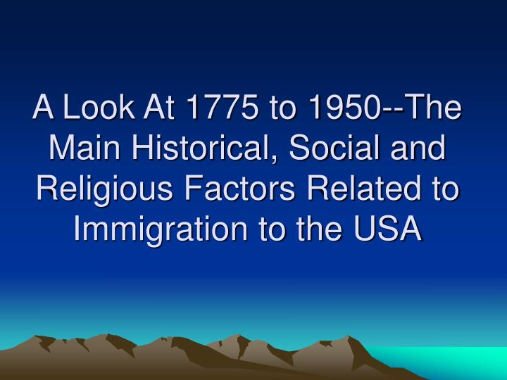 A Look At 1775 to 1950--The Main Historical, Social and Religious Factors Related to Immigration to the USA