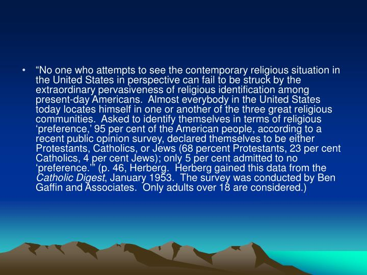 """No one who attempts to see the contemporary religious situation in the United States in perspective can fail to be struck by the extraordinary pervasiveness of religious identification among present-day Americans.  Almost everybody in the United States today locates himself in one or another of the three great religious communities.  Asked to identify themselves in terms of religious 'preference,' 95 per cent of the American people, according to a recent public opinion survey, declared themselves to be either Protestants, Catholics, or Jews (68 percent Protestants, 23 per cent Catholics, 4 per cent Jews); only 5 per cent admitted to no 'preference.'"" (p. 46, Herberg.  Herberg gained this data from the"