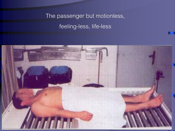 The passenger but motionless, feeling-less, life-less