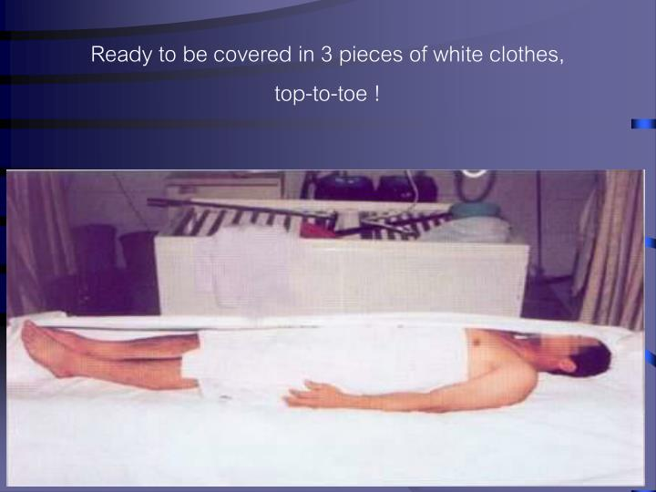 Ready to be covered in 3 pieces of white clothes,   top-to-toe !