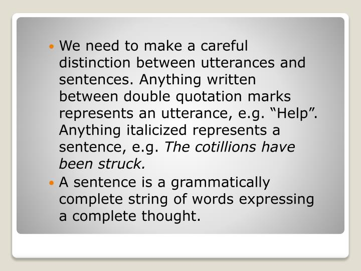 """We need to make a careful distinction between utterances and sentences. Anything written between double quotation marks represents an utterance, e.g. """"Help"""". Anything italicized represents a sentence, e.g."""