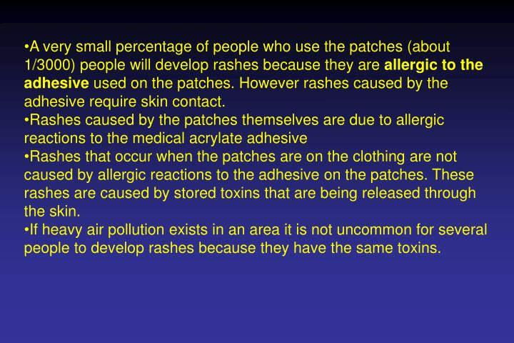 A very small percentage of people who use the patches (about 1/3000) people will develop rashes because they are