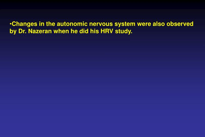 Changes in the autonomic nervous system were also observed by Dr. Nazeran when he did his HRV study.