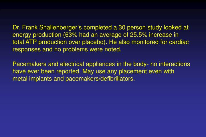 Dr. Frank Shallenberger's completed a 30 person study looked at energy production (63% had an average of 25.5% increase in total ATP production over placebo).He alsomonitored for cardiac responses and no problems were noted.