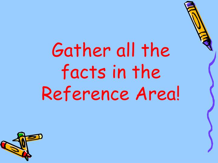 Gather all the facts in the Reference Area!