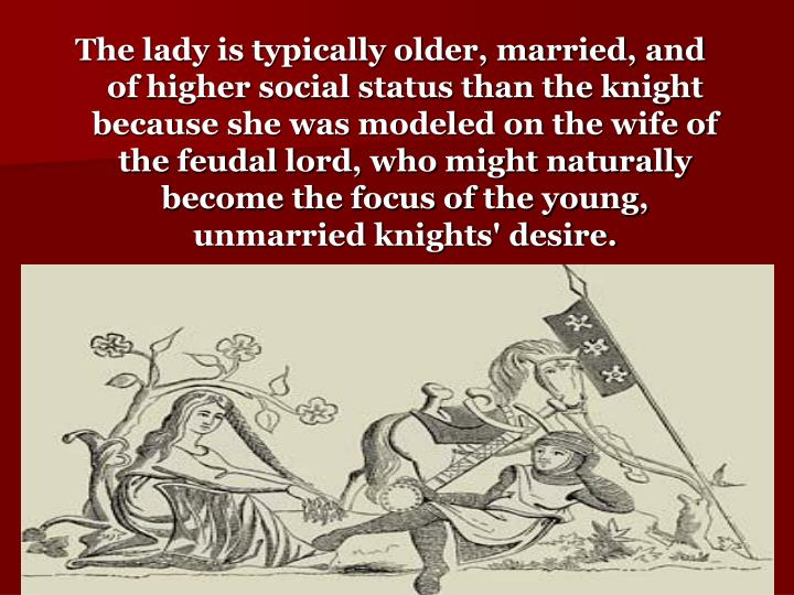 The lady is typically older, married, and of higher social status than the knight because she was modeled on the wife of the feudal lord, who might naturally become the focus of the young, unmarried knights' desire.