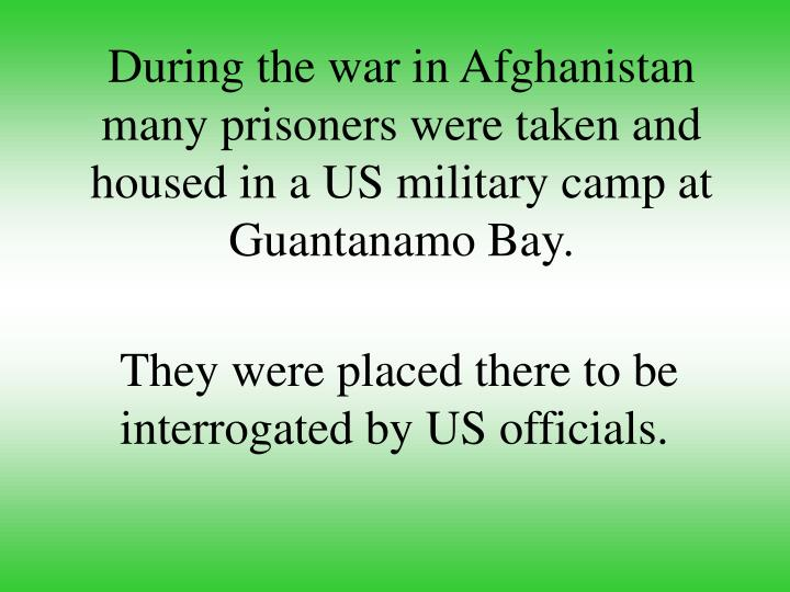 During the war in Afghanistan many prisoners were taken and housed in a US military camp at Guantanamo Bay.