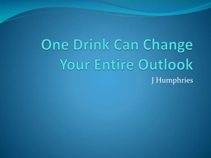one drink can change your e ntire outlook n.