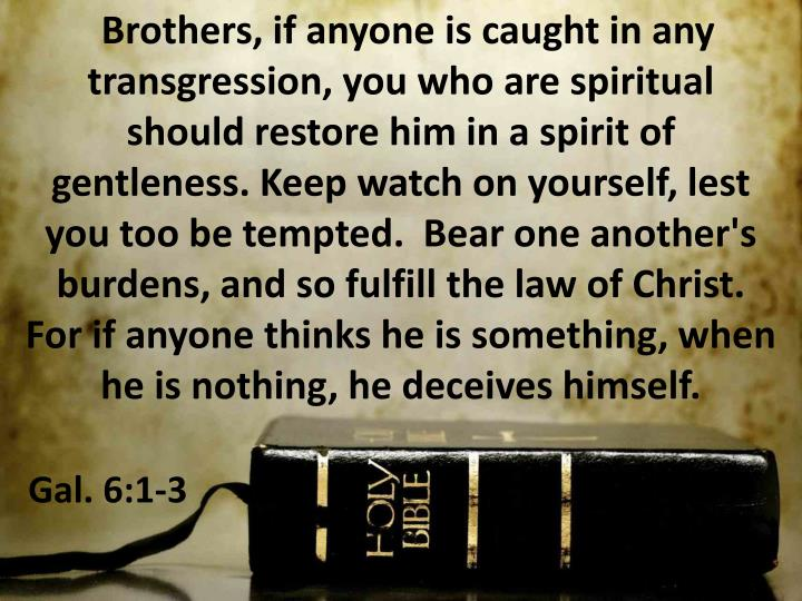 Brothers, if anyone is caught in any transgression, you who are spiritual      should restore him in a spirit of     gentleness. Keep watch on yourself, lest   you too be tempted.  Bear one another's burdens, and so fulfill the law of Christ.     For if anyone thinks he is something, when he is nothing, he deceives himself.