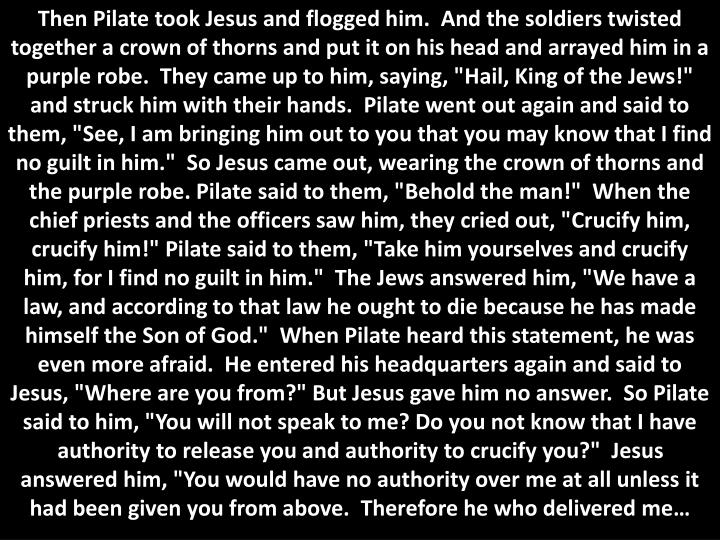 """Then Pilate took Jesus and flogged him.  And the soldiers twisted together a crown of thorns and put it on his head and arrayed him in a purple robe.  They came up to him, saying, """"Hail, King of the Jews!"""" and struck him with their hands.  Pilate went out again and said to them, """"See, I am bringing him out to you that you may know that I find no guilt in him.""""  So Jesus came out, wearing the crown of thorns and the purple robe. Pilate said to them, """"Behold the man!""""  When the chief priests and the officers saw him, they cried out, """"Crucify him, crucify him!"""" Pilate said to them, """"Take him yourselves and crucify him, for I find no guilt in him.""""  The Jews answered him, """"We have a law, and according to that law he ought to die because he has made himself the Son of God.""""  When Pilate heard this statement, he was even more afraid.  He entered his headquarters again and said to Jesus, """"Where are you from?"""" But Jesus gave him no answer.  So Pilate said to him, """"You will not speak to me? Do you not know that I have authority to release you and authority to crucify you?""""  Jesus answered him, """"You would have no authority over me at all unless it had been given you from above.  Therefore he who delivered me…"""