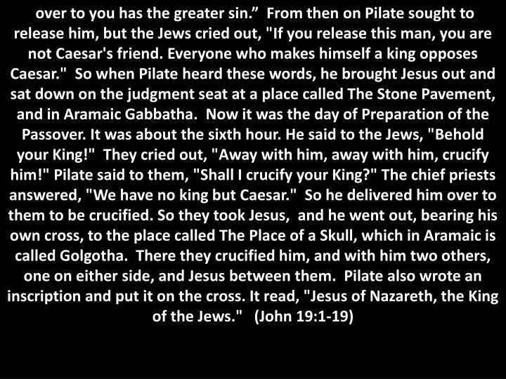 """over to you has the greater sin.""""  From then on Pilate sought to release him, but the Jews cried out, """"If you release this man, you are not Caesar's friend. Everyone who makes himself a king opposes Caesar.""""  So when Pilate heard these words, he brought Jesus out and sat down on the judgment seat at a place called The Stone Pavement, and in Aramaic"""