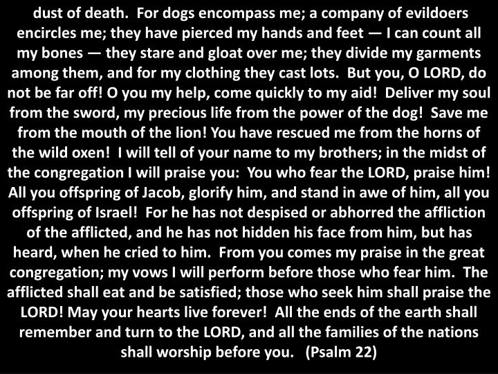 dust of death.  For dogs encompass me; a company of evildoers encircles me; they have pierced my hands and feet — I can count all my bones — they stare and gloat over me; they divide my garments among them, and for my clothing they cast lots.  But you, O LORD, do not be far off! O you my help, come quickly to my aid!  Deliver my soul from the sword, my precious life from the power of the dog!  Save me from the mouth of the lion! You have rescued me from the horns of the wild oxen!  I will tell of your name to my brothers; in the midst of the congregation I will praise you:  You who fear the LORD, praise him! All you offspring of Jacob, glorify him, and stand in awe of him, all you offspring of Israel!  For he has not despised or abhorred the affliction of the afflicted, and he has not hidden his face from him, but has heard, when he cried to him.  From you comes my praise in the great congregation; my vows I will perform before those who fear him.  The afflicted shall eat and be satisfied; those who seek him shall praise the LORD! May your hearts live forever!  All the ends of the earth shall remember and turn to the LORD, and all the families of the nations shall worship before you.   (Psalm 22)