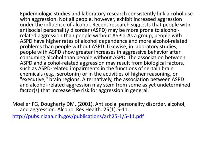 Epidemiologic studies and laboratory research consistently link alcohol use with aggression. Not all people, however, exhibit increased aggression under the influence of alcohol. Recent research suggests that people with antisocial personality disorder (