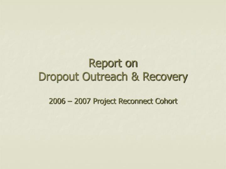 report on dropout outreach recovery 2006 2007 project reconnect cohort n.