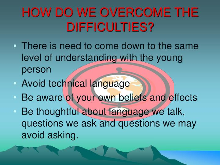 HOW DO WE OVERCOME THE DIFFICULTIES?