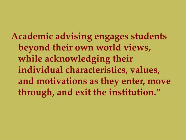 Academic advising engages students beyond their own world views, while acknowledging their individual characteristics, values, and motivations as they enter, move through, and exit the institution.""