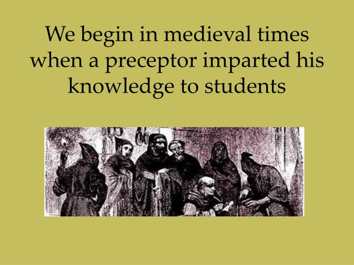 We begin in medieval times when a preceptor imparted his knowledge to students
