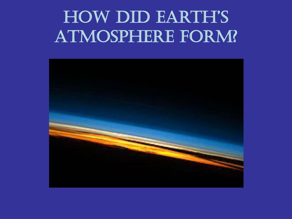 PPT - How did Earth's Atmosphere form? PowerPoint Presentation ...