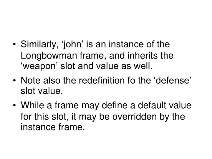 Similarly, 'john' is an instance of the Longbowman frame, and inherits the 'weapon' slot and value as well.