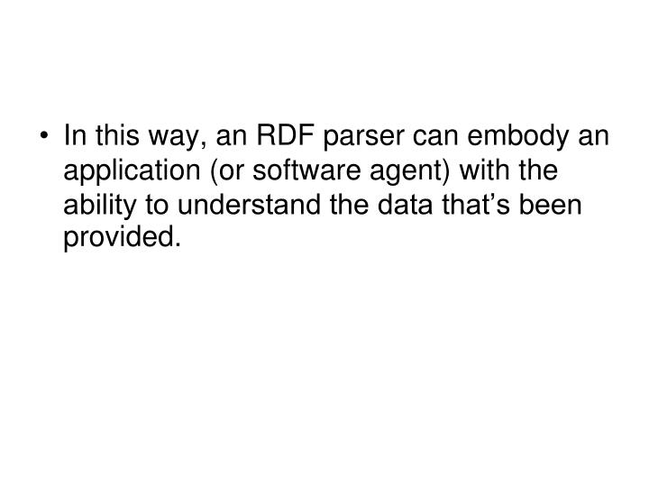 In this way, an RDF parser can embody an application (or software agent) with the ability to understand the data that's been provided.