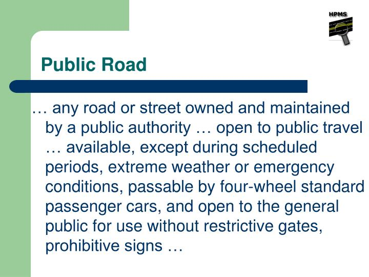 … any road or street owned and maintained   by a public authority … open to public travel … available, except during scheduled periods, extreme weather or emergency conditions, passable by four-wheel standard passenger cars, and open to the general public for use without restrictive gates, prohibitive signs …