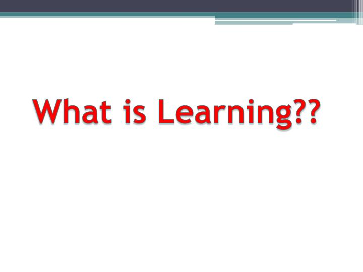 What is Learning??