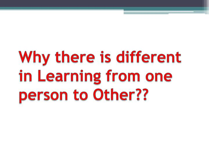 Why there is different in Learning from one person to Other??