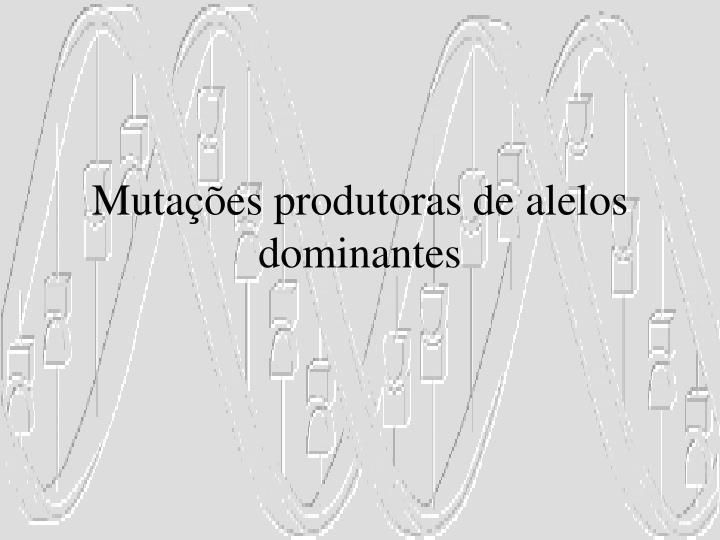 Mutações produtoras de alelos dominantes