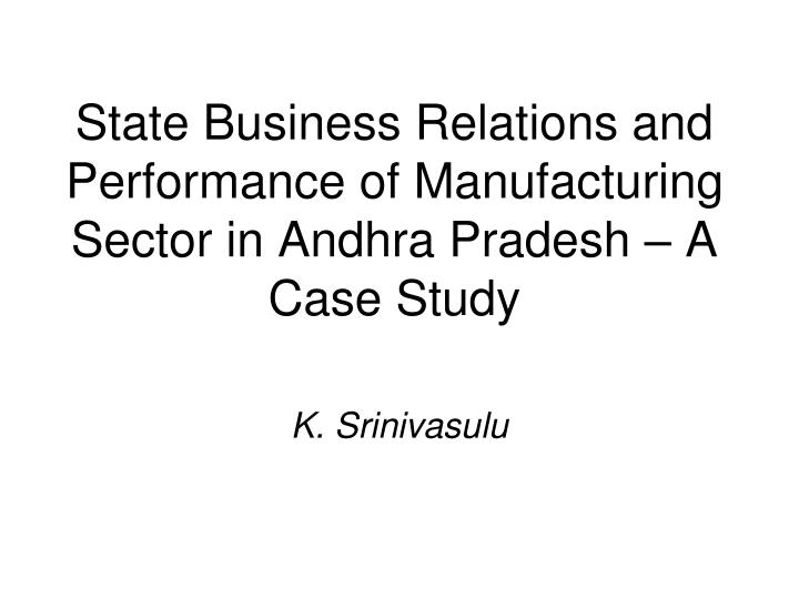 state business relations and performance of manufacturing sector in andhra pradesh a case study n.