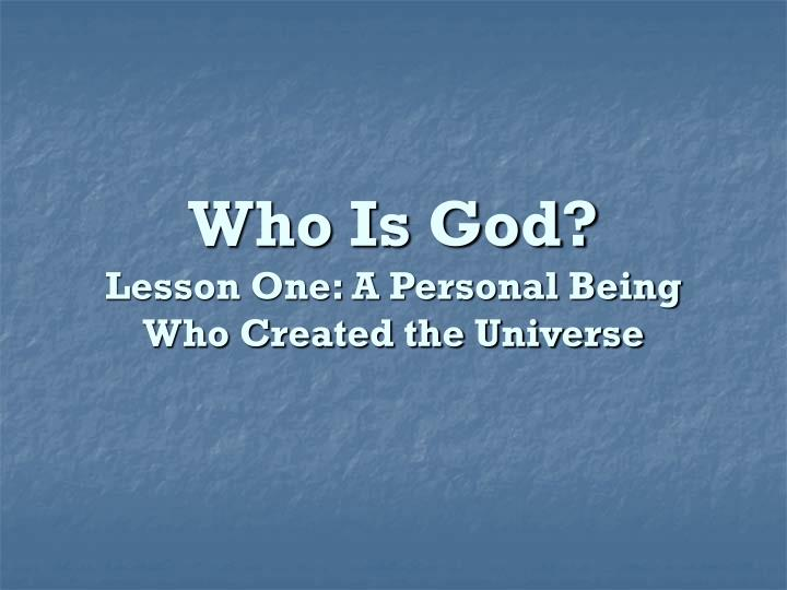 PPT - Who Is God? Lesson One: A Personal Being Who Created the