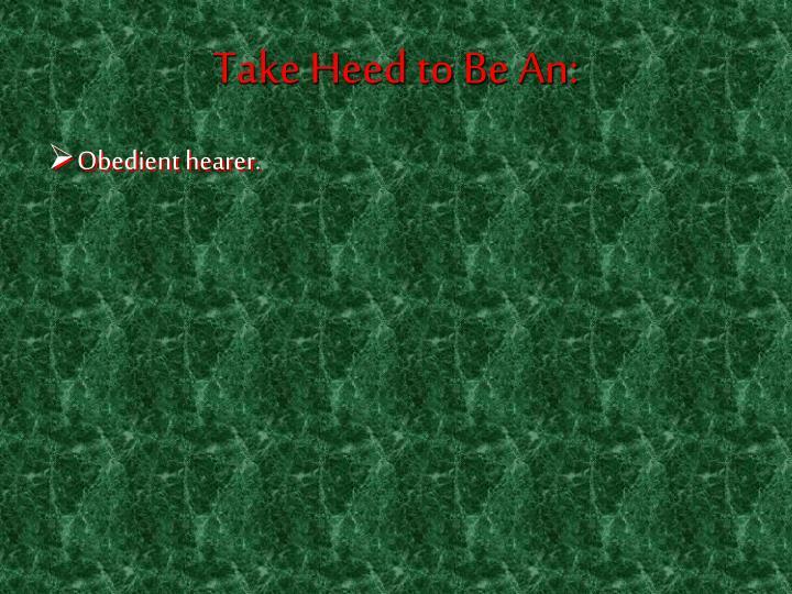 Take Heed to Be An: