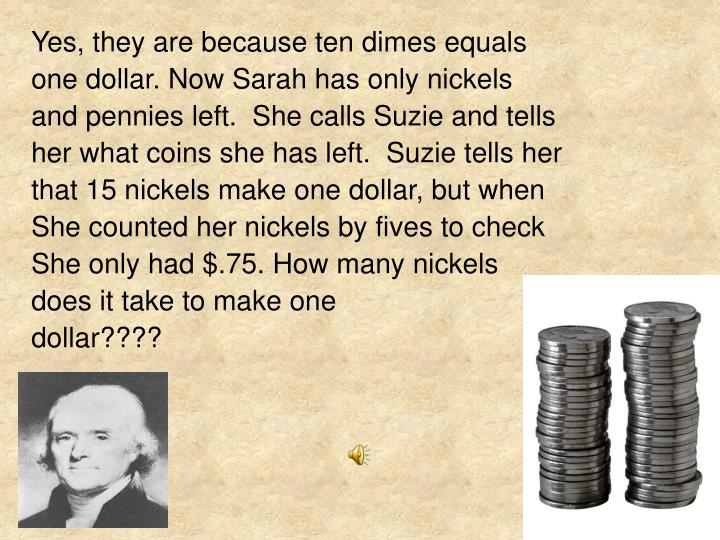 Yes, they are because ten dimes equals