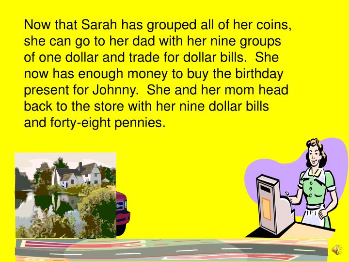 Now that Sarah has grouped all of her coins,