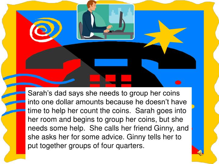 Sarah's dad says she needs to group her coins into one dollar amounts because he doesn't have time to help her count the coins.  Sarah goes into her room and begins to group her coins, but she needs some help.  She calls her friend Ginny, and she asks her for some advice. Ginny tells her to put together groups of four quarters.