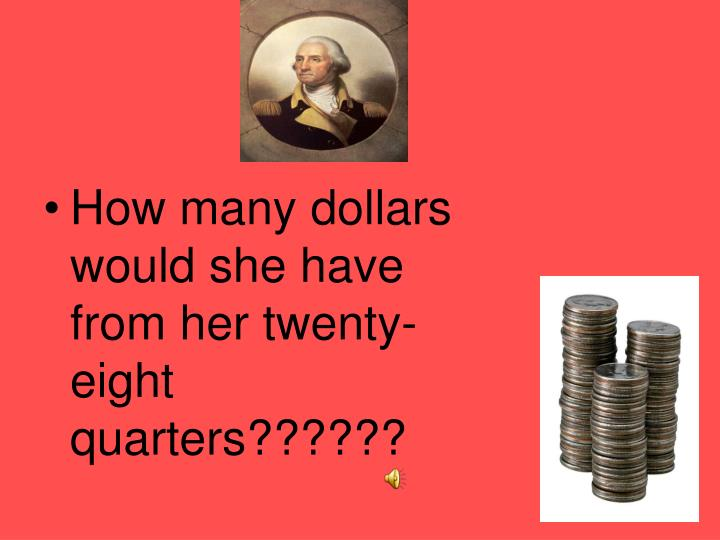 How many dollars would she have from her twenty-eight quarters??????