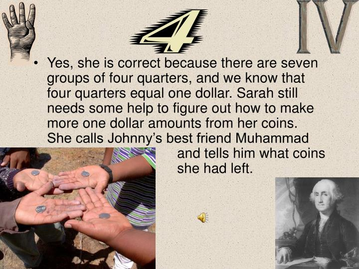 Yes, she is correct because there are seven groups of four quarters, and we know that four quarters equal one dollar. Sarah still needs some help to figure out how to make more one dollar amounts from her coins.  She calls Johnny's best friend Muhammad and tells him what coins she had left.