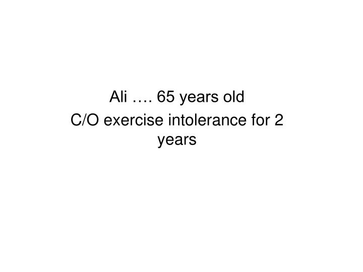 ali 65 years old c o exercise intolerance for 2 years n.
