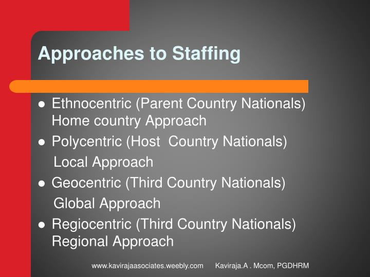 ethnocentric staffing approach Ethnocentric is a staffing policy that is used in companies that has primarily international strategic orientation geocentric staffing approach is used when companies adopt a transnational orientation.